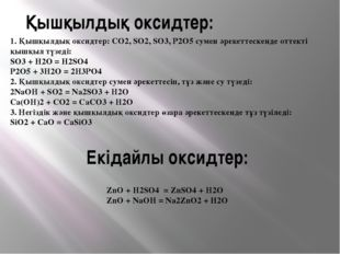 Екідайлы оксидтер: ZnO + H2SO4 = ZnSO4 + H2O ZnO + NaOH = Na2ZnO2 + H2O Қышқы