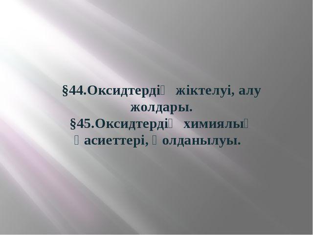 §44.Оксидтердің жіктелуі, алу жолдары. §45.Оксидтердің химиялық қасиеттері, қ...