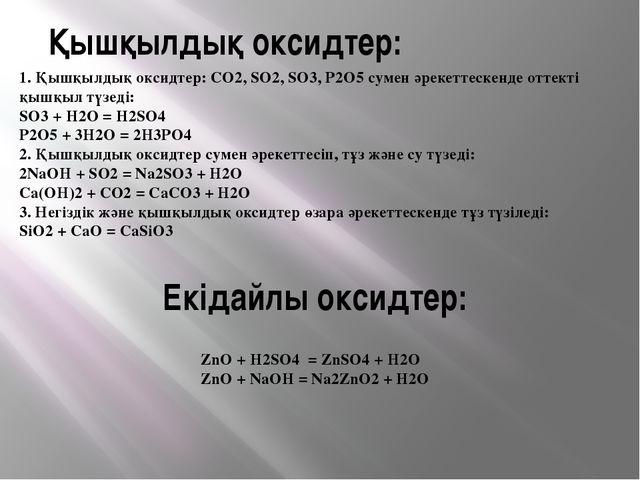 Екідайлы оксидтер: ZnO + H2SO4 = ZnSO4 + H2O ZnO + NaOH = Na2ZnO2 + H2O Қышқы...