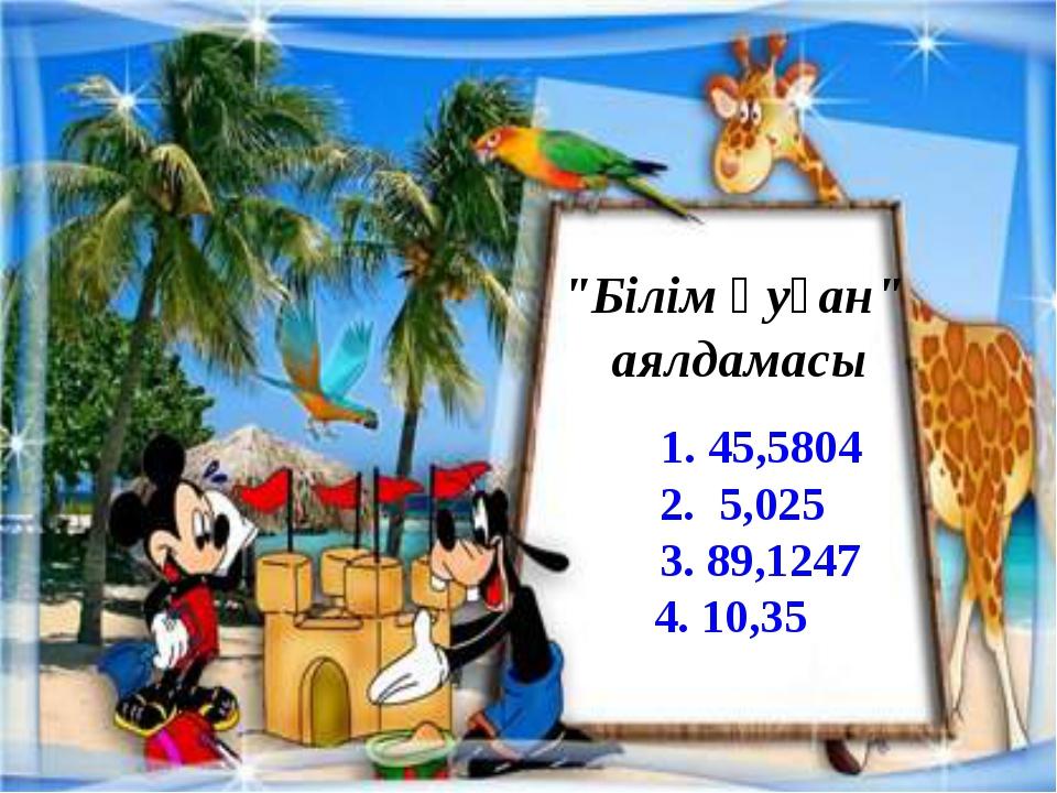 """Білім қуған"" аялдамасы 1. 45,5804 2. 5,025 3. 89,1247 4. 10,35"