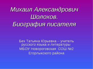 Михаил Александрович Шолохов. Биография писателя Бех Татьяна Юрьевна – учител