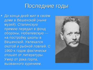 Последние годы До конца дней жил в своём доме в Вёшенской (ныне музей). Стали