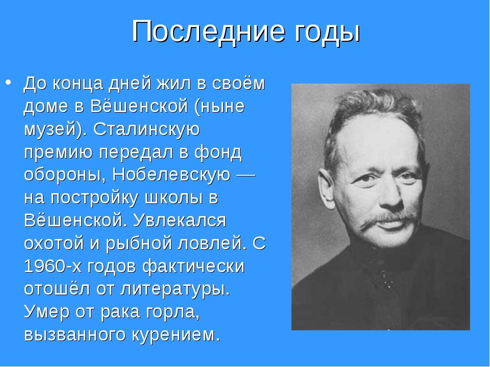 Последние годы До конца дней жил в своём доме в Вёшенской (ныне музей). Стали...