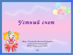 Устный счет Автор : Никифорова Светлана Викторовна учитель начальных классов