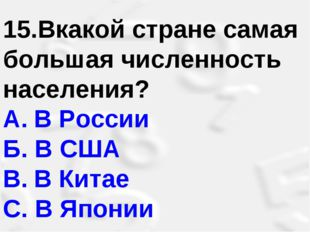 15.Вкакой стране самая большая численность населения? A.В России Б. В США B.
