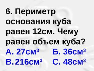 6. Периметр основания куба равен 12см. Чему равен объем куба? А. 27см3 Б. 36