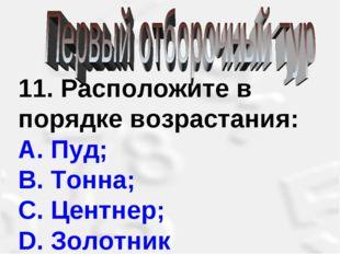 11. Расположите в порядке возрастания: А. Пуд; В. Тонна; С. Центнер; D. Золот