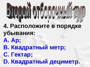 4. Расположите в порядке убывания: А. Ар; В. Квадратный метр; С. Гектар; D.
