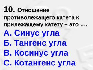 10. Отношение противолежащего катета к прилежащему катету – это …. A. Синус у