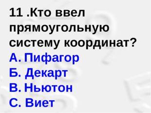 11 .Кто ввел прямоугольную систему координат? A.Пифагор Б. Декарт B.Ньютон