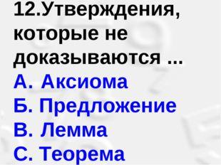 12.Утверждения, которые не доказываются ... A. Аксиома Б. Предложение B. Л