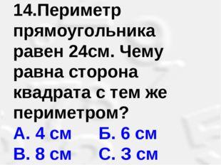 14.Периметр прямоугольника равен 24см. Чему равна сторона квадрата с тем же п