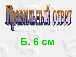 Б. 6 см