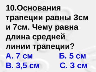 10.Основания трапеции равны Зсм и 7см. Чему равна длина средней линии трапеци