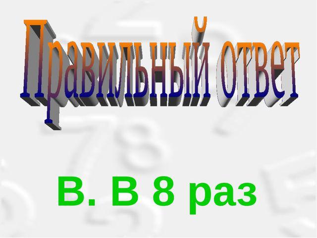 В. В 8 раз