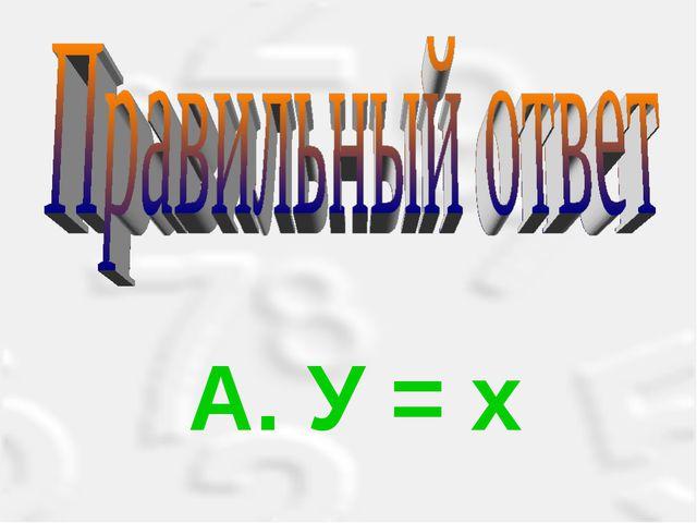 А. У = х