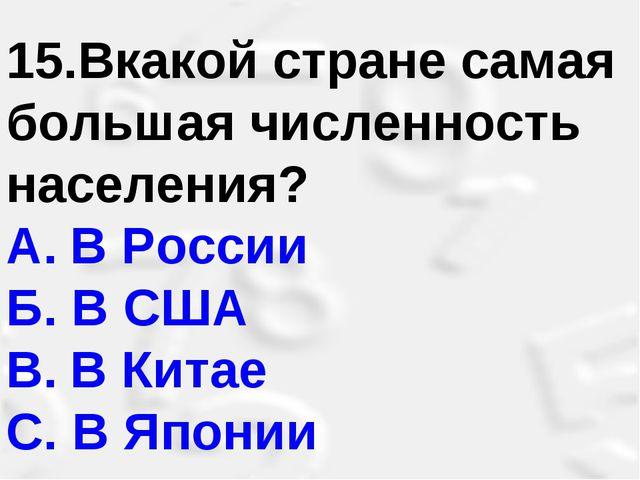 15.Вкакой стране самая большая численность населения? A.В России Б. В США B....