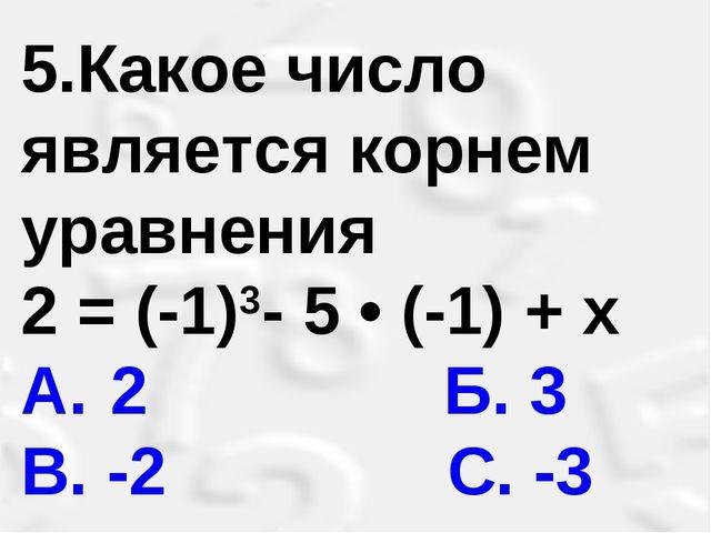 5.Какое число является корнем уравнения 2 = (-1)3- 5 • (-1) + х A. 2 Б. 3 В...