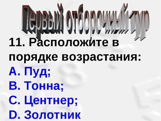 11. Расположите в порядке возрастания: А. Пуд; В. Тонна; С. Центнер; D. Золот...