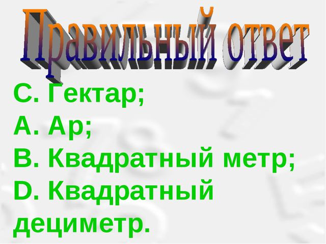 С. Гектар; А. Ар; В. Квадратный метр; D. Квадратный дециметр.