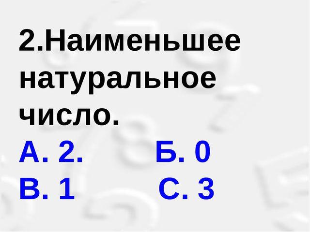 2.Наименьшее натуральное число. A. 2. Б. 0 B. 1 С. 3