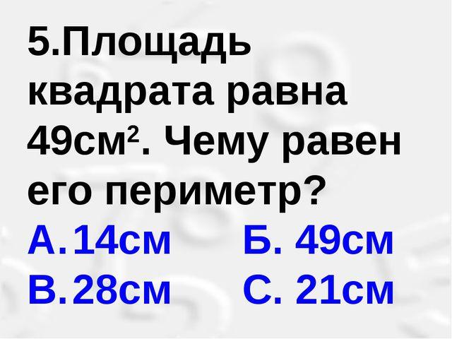 5.Площадь квадрата равна 49см2. Чему равен его периметр? A.14см Б. 49см B....