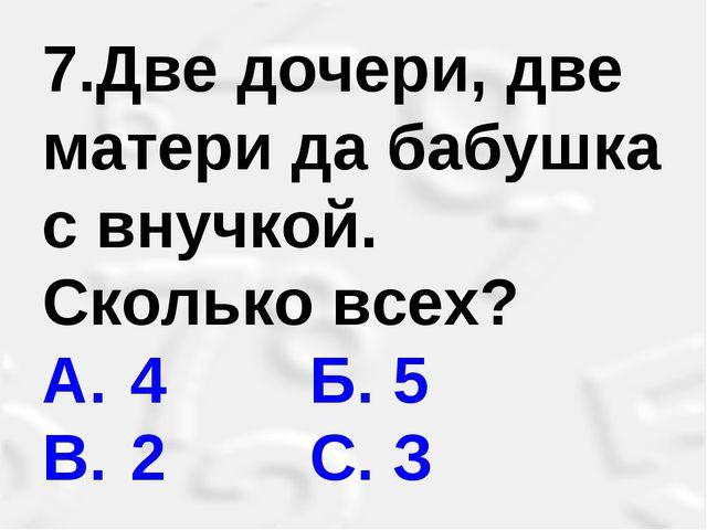 7.Две дочери, две матери да бабушка с внучкой. Сколько всех? A. 4 Б. 5 B....