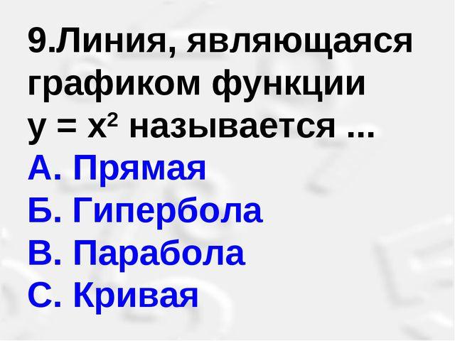 9.Линия, являющаяся графиком функции у = х2 называется ... A.Прямая Б. Гипе...