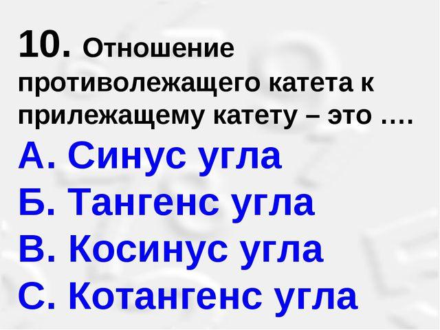 10. Отношение противолежащего катета к прилежащему катету – это …. A. Синус у...