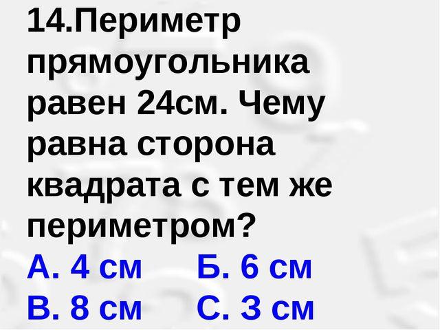 14.Периметр прямоугольника равен 24см. Чему равна сторона квадрата с тем же п...