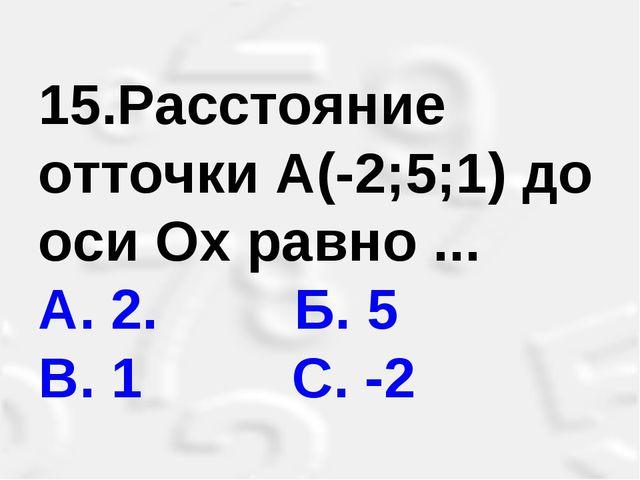 15.Расстояние отточки А(-2;5;1) до оси Ох равно ... А. 2. Б. 5 В. 1 С. -2