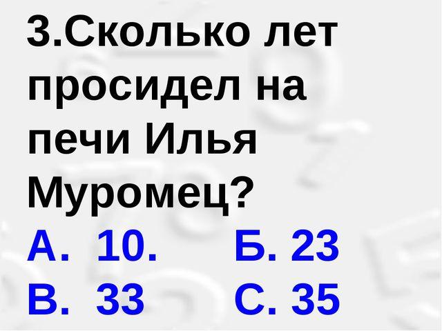 3.Сколько лет просидел на печи Илья Муромец? А. 10. Б. 23 В. 33 С. 35