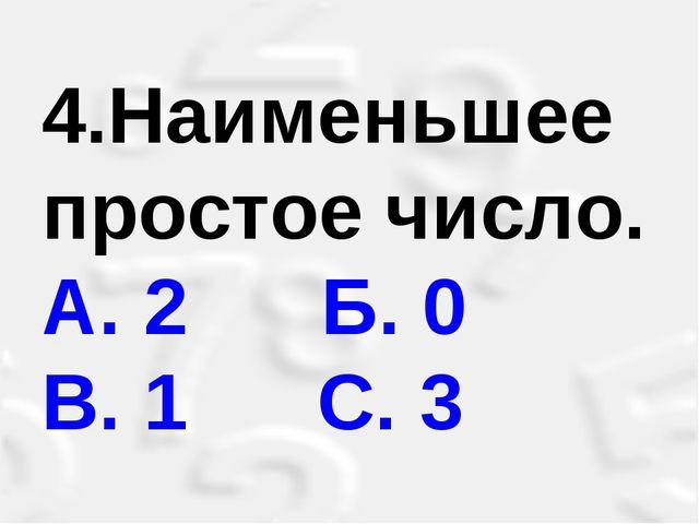 4.Наименьшее простое число. А. 2 Б. 0 В. 1 С. 3