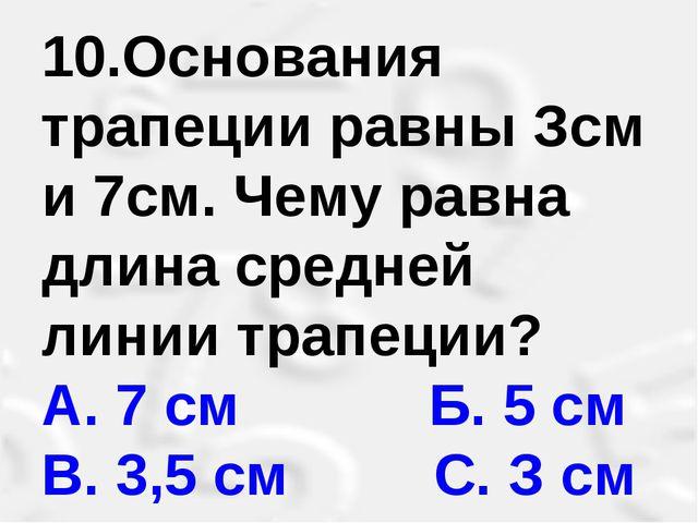 10.Основания трапеции равны Зсм и 7см. Чему равна длина средней линии трапеци...