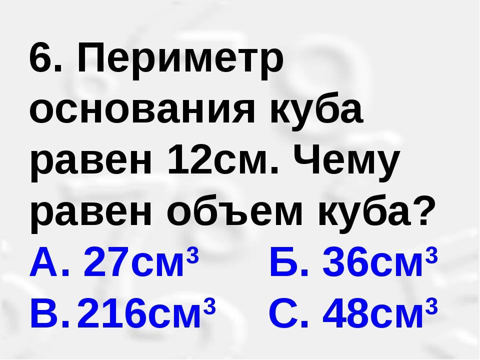 6. Периметр основания куба равен 12см. Чему равен объем куба? А. 27см3 Б. 36...