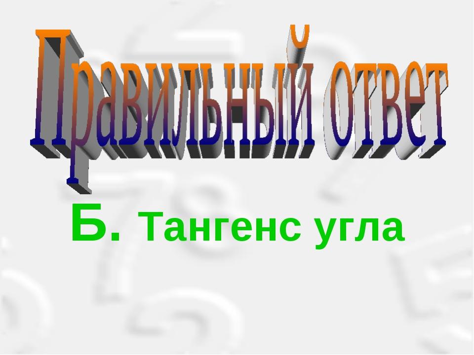 Б. Тангенс угла