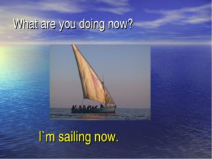 What are you doing now? I`m sailing now.
