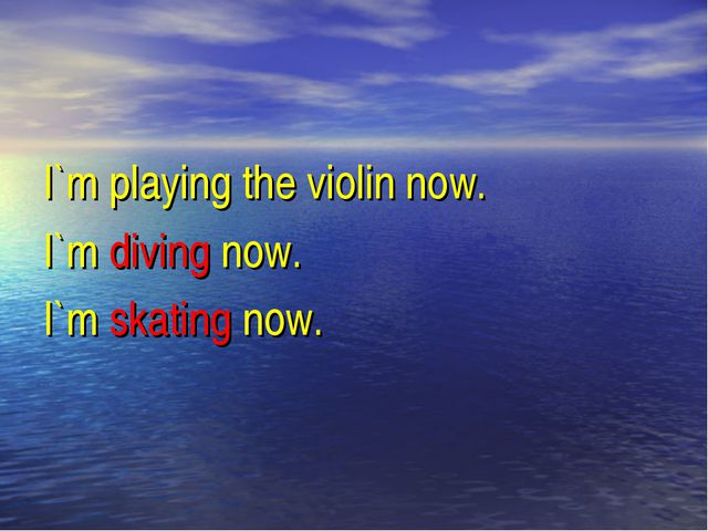 I`m playing the violin now. I`m diving now. I`m skating now.