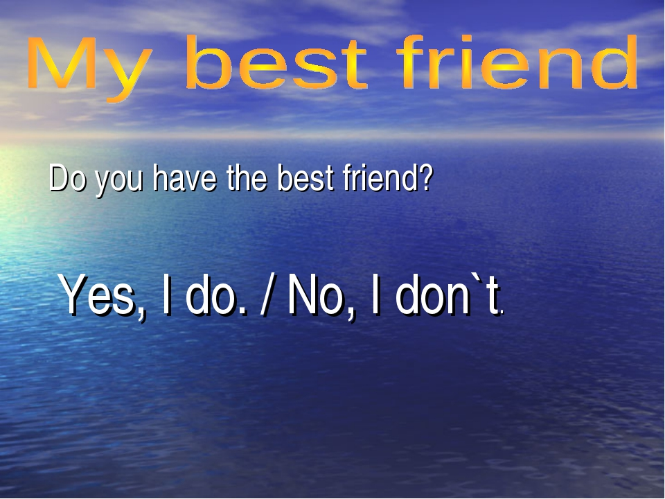 Do you have the best friend? Yes, I do. / No, I don`t.