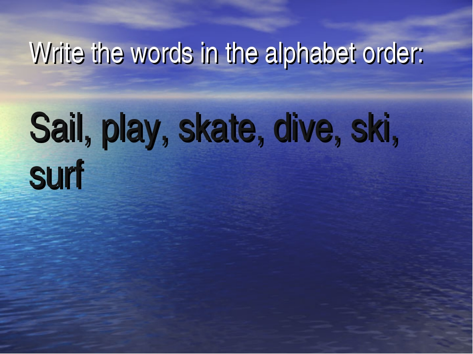 Write the words in the alphabet order: Sail, play, skate, dive, ski, surf