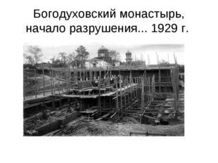 Богодуховский монастырь, начало разрушения... 1929 г.
