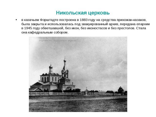 в казачьем Форштадте построена в 1883 году на средства прихожан-казаков, был...