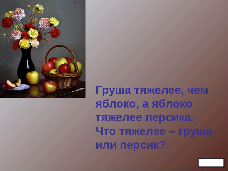 Груша тяжелее, чем яблоко, а яблоко тяжелее персика. Что тяжелее – груша или...
