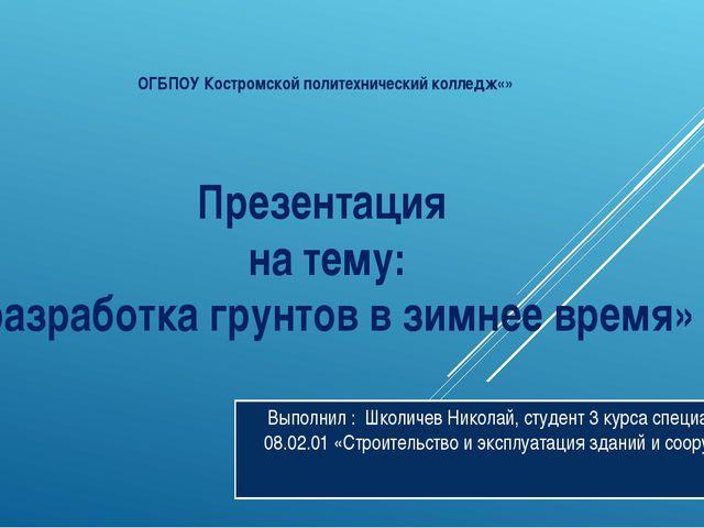 Презентация на тему: «разработка грунтов в зимнее время» Выполнил : Школичев...