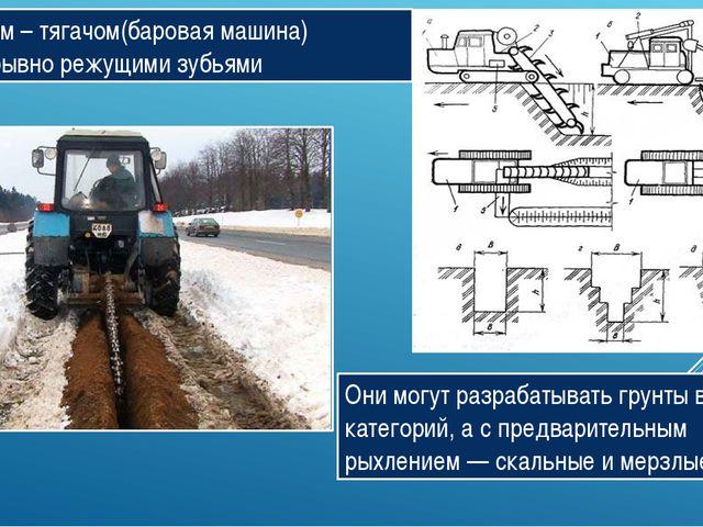 Трактором – тягачом(баровая машина) с непрерывно режущими зубьями Они могут р...