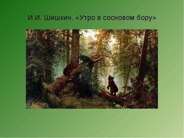 И.И. Шишкин. «Утро в сосновом бору»