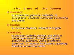 T h e a i m s o f t h e l e s s o n : a) educational: to explain the grammar