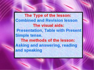 The Type of the lesson: Combined and Revision lesson The visual aids: Present
