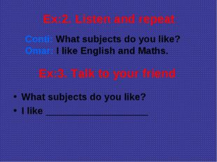 Ex:2. Listen and repeat Conti: What subjects do you like? Omar: I like Englis