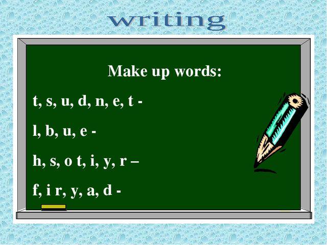Make up words: t, s, u, d, n, e, t - l, b, u, e - h, s, o t, i, y, r – f, i r...
